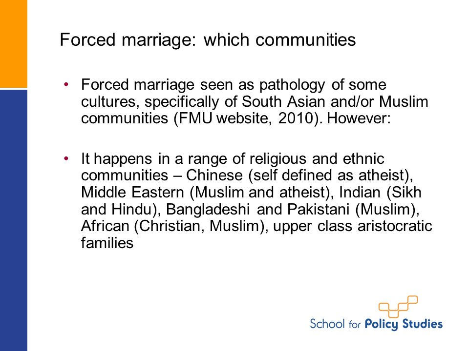 Forced marriage: which communities Forced marriage seen as pathology of some cultures, specifically of South Asian and/or Muslim communities (FMU website, 2010).