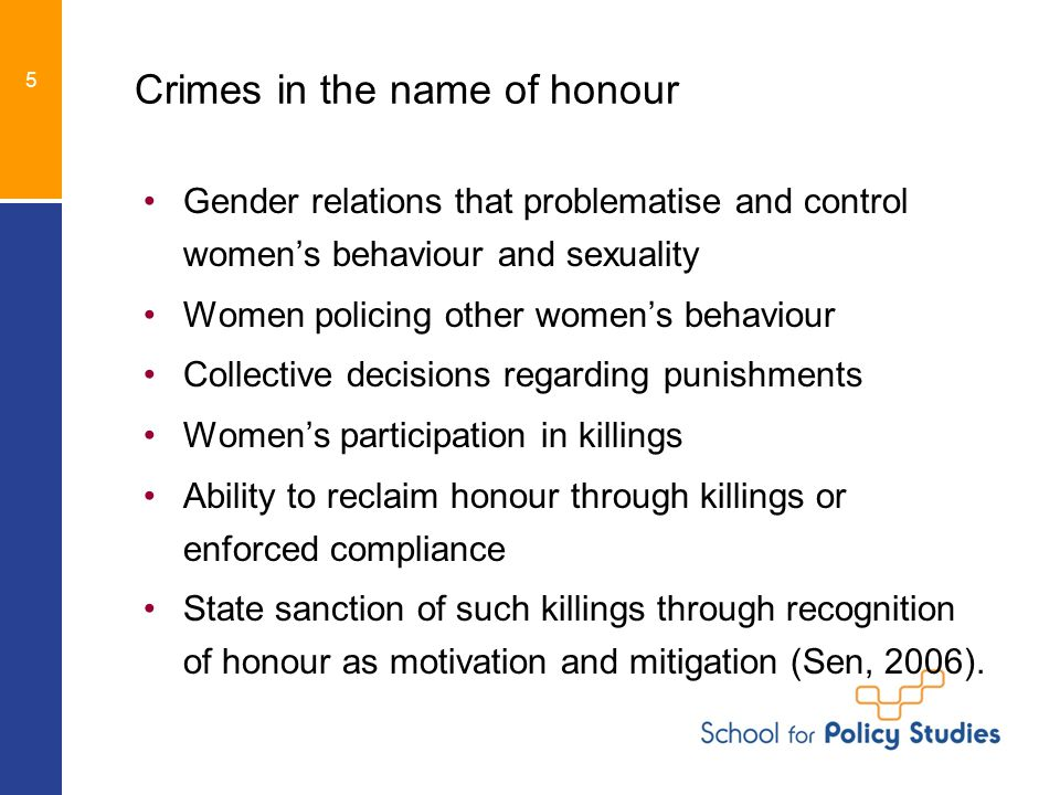Crimes in the name of honour Gender relations that problematise and control women's behaviour and sexuality Women policing other women's behaviour Collective decisions regarding punishments Women's participation in killings Ability to reclaim honour through killings or enforced compliance State sanction of such killings through recognition of honour as motivation and mitigation (Sen, 2006).
