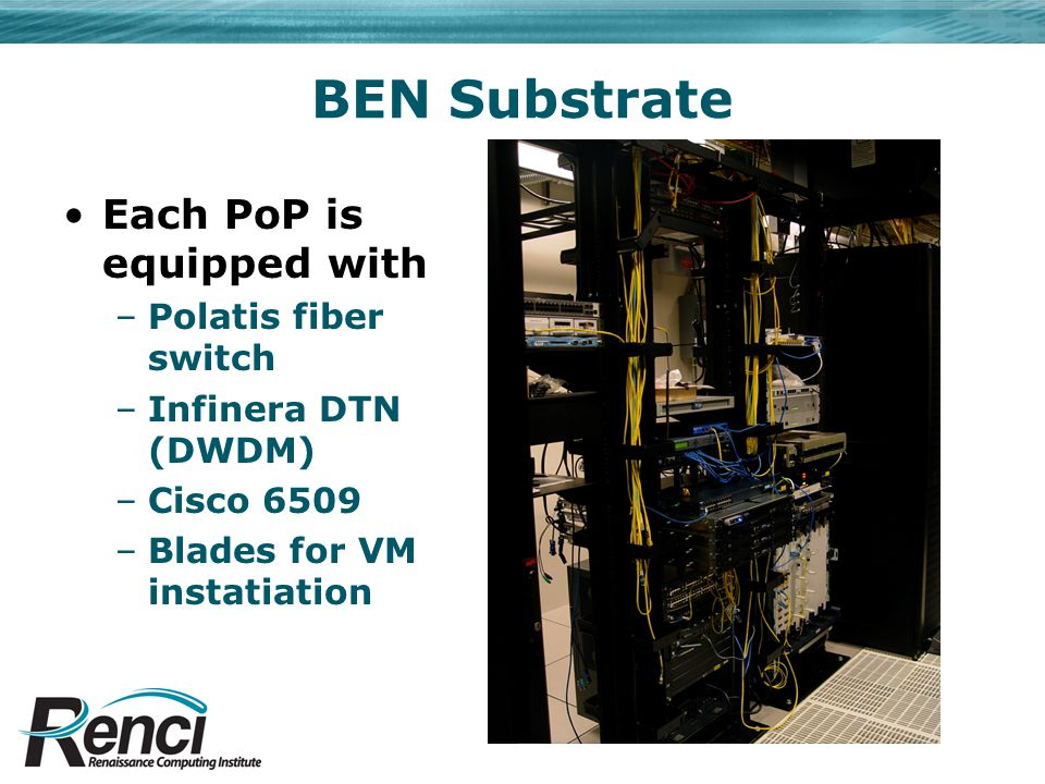 BEN Substrate Each PoP is equipped with –Polatis fiber switch –Infinera DTN (DWDM) –Cisco 6509 –Blades for VM instatiation