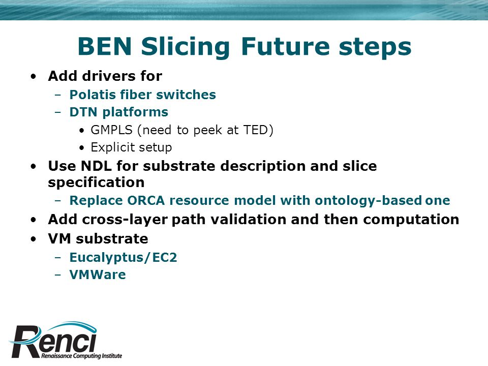 BEN Slicing Future steps Add drivers for –Polatis fiber switches –DTN platforms GMPLS (need to peek at TED) Explicit setup Use NDL for substrate descr