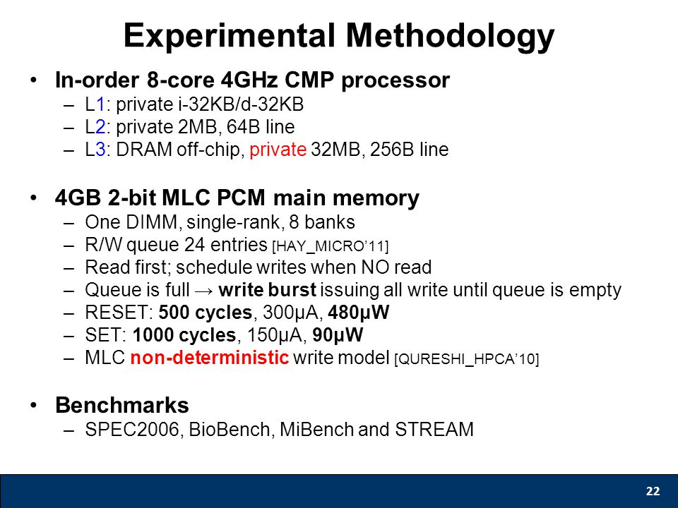 Experimental Methodology In-order 8-core 4GHz CMP processor –L1: private i-32KB/d-32KB –L2: private 2MB, 64B line –L3: DRAM off-chip, private 32MB, 256B line 4GB 2-bit MLC PCM main memory –One DIMM, single-rank, 8 banks –R/W queue 24 entries [HAY_MICRO'11] –Read first; schedule writes when NO read –Queue is full → write burst issuing all write until queue is empty –RESET: 500 cycles, 300μA, 480μW –SET: 1000 cycles, 150μA, 90μW –MLC non-deterministic write model [QURESHI_HPCA'10] Benchmarks –SPEC2006, BioBench, MiBench and STREAM 22