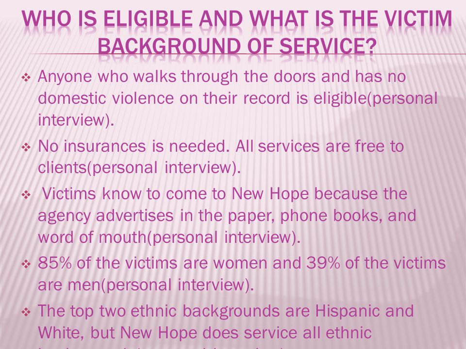  Anyone who walks through the doors and has no domestic violence on their record is eligible(personal interview).  No insurances is needed. All serv