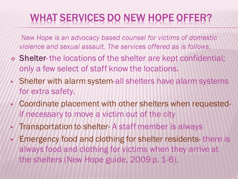 New Hope is an advocacy based counsel for victims of domestic violence and sexual assault. The services offered as is follows:  Shelter- the location