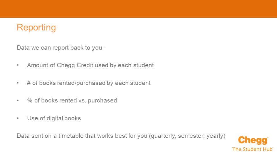 Data we can report back to you - Amount of Chegg Credit used by each student # of books rented/purchased by each student % of books rented vs.