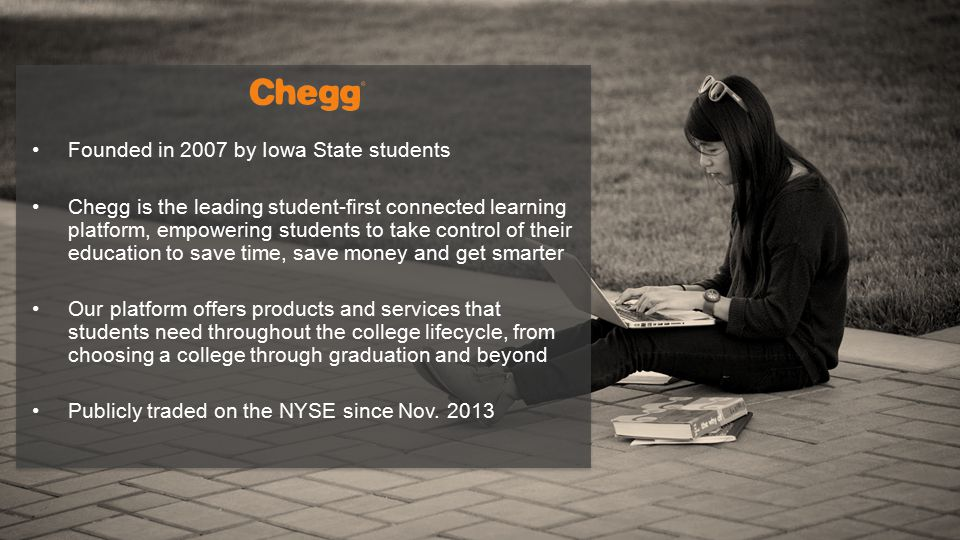 Founded in 2007 by Iowa State students Chegg is the leading student-first connected learning platform, empowering students to take control of their education to save time, save money and get smarter Our platform offers products and services that students need throughout the college lifecycle, from choosing a college through graduation and beyond Publicly traded on the NYSE since Nov.