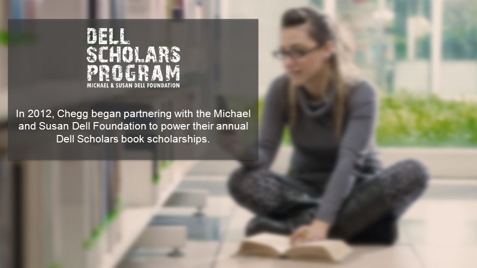 In 2012, Chegg began partnering with the Michael and Susan Dell Foundation to power their annual Dell Scholars book scholarships.