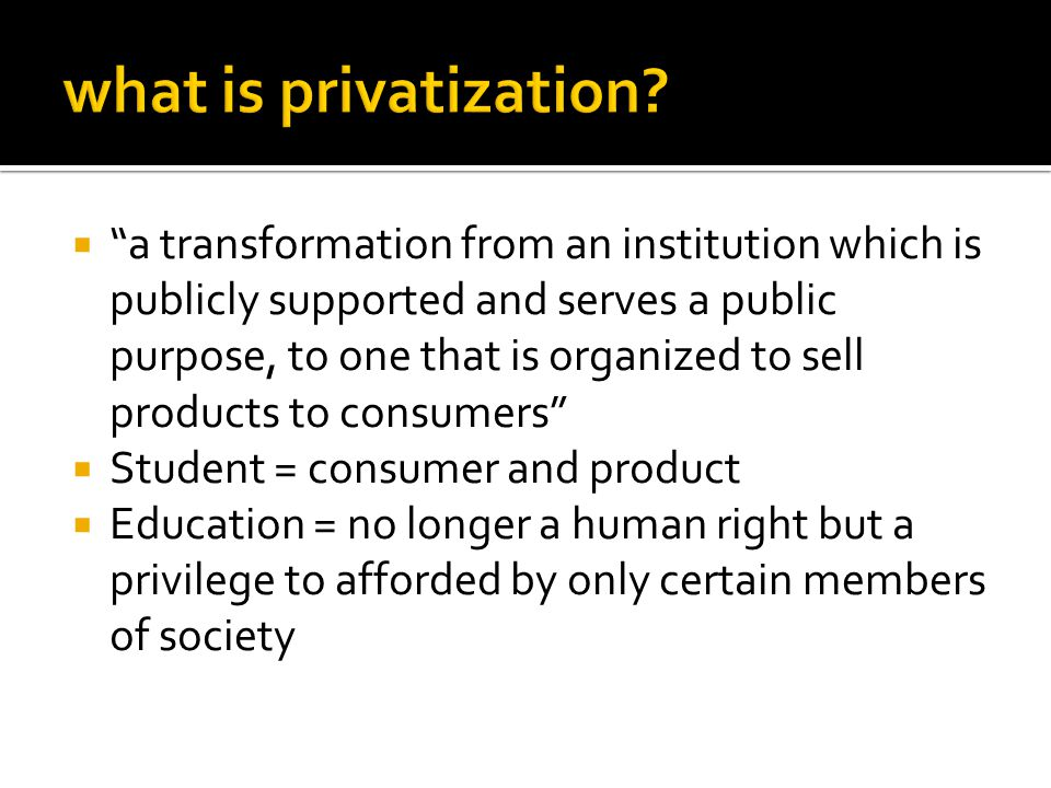  a transformation from an institution which is publicly supported and serves a public purpose, to one that is organized to sell products to consumers  Student = consumer and product  Education = no longer a human right but a privilege to afforded by only certain members of society