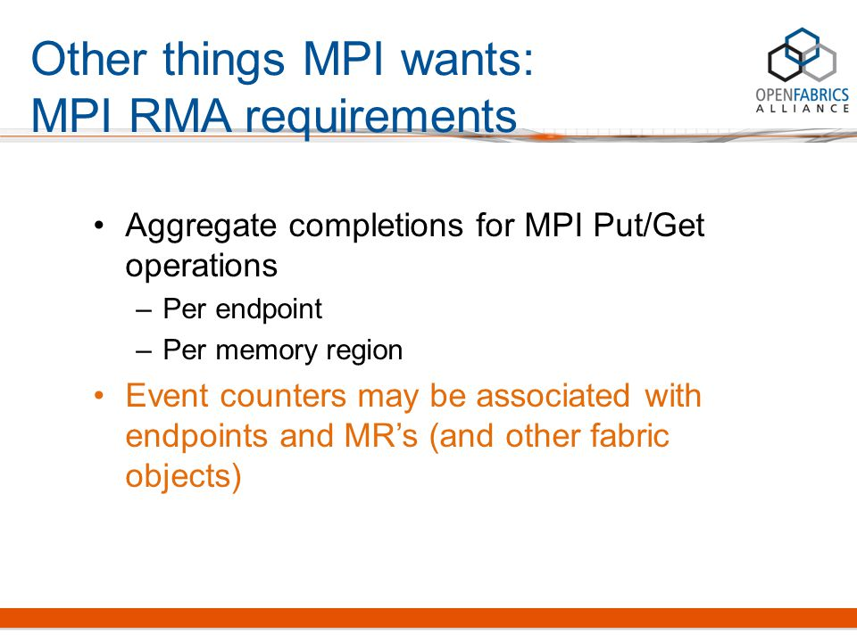 Other things MPI wants: MPI RMA requirements Aggregate completions for MPI Put/Get operations –Per endpoint –Per memory region Event counters may be a