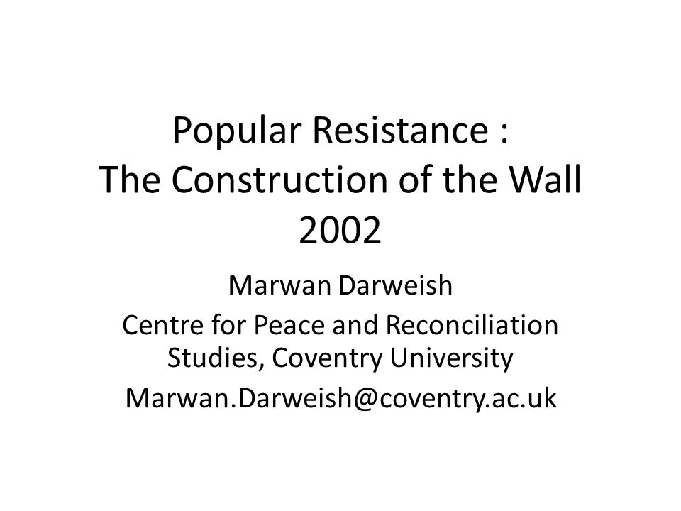 Popular Resistance : The Construction of the Wall 2002 Marwan Darweish Centre for Peace and Reconciliation Studies, Coventry University Marwan.Darweish@coventry.ac.uk