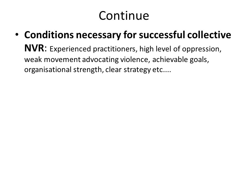 Continue Conditions necessary for successful collective NVR: Experienced practitioners, high level of oppression, weak movement advocating violence, achievable goals, organisational strength, clear strategy etc....