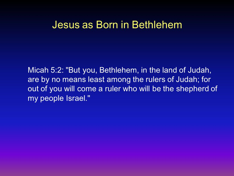 Jesus as Born in Bethlehem Micah 5:2: But you, Bethlehem, in the land of Judah, are by no means least among the rulers of Judah; for out of you will come a ruler who will be the shepherd of my people Israel.