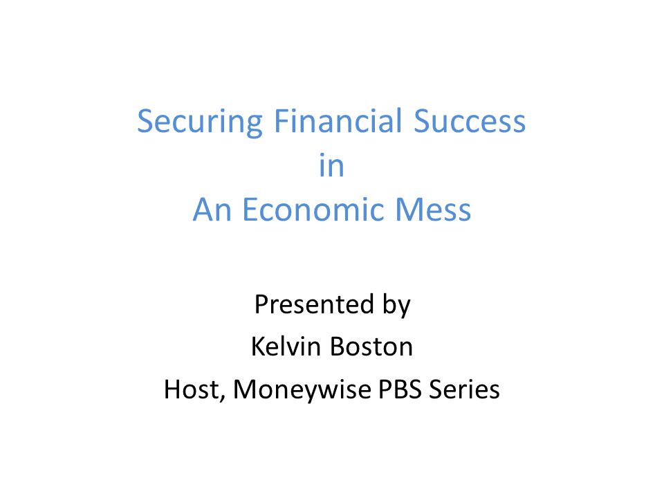 Securing Financial Success in An Economic Mess Presented by Kelvin Boston Host, Moneywise PBS Series
