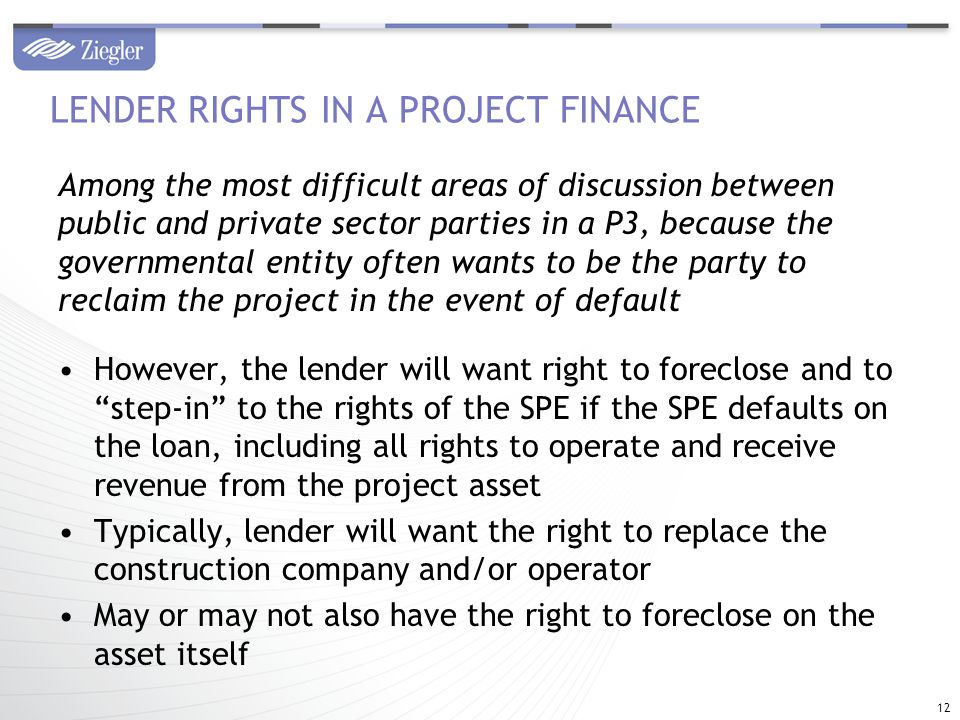 Among the most difficult areas of discussion between public and private sector parties in a P3, because the governmental entity often wants to be the party to reclaim the project in the event of default However, the lender will want right to foreclose and to step-in to the rights of the SPE if the SPE defaults on the loan, including all rights to operate and receive revenue from the project asset Typically, lender will want the right to replace the construction company and/or operator May or may not also have the right to foreclose on the asset itself LENDER RIGHTS IN A PROJECT FINANCE 12