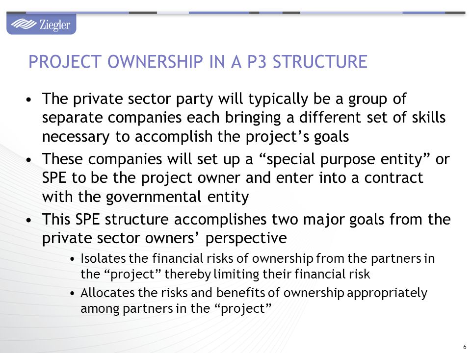 The private sector party will typically be a group of separate companies each bringing a different set of skills necessary to accomplish the project's goals These companies will set up a special purpose entity or SPE to be the project owner and enter into a contract with the governmental entity This SPE structure accomplishes two major goals from the private sector owners' perspective Isolates the financial risks of ownership from the partners in the project thereby limiting their financial risk Allocates the risks and benefits of ownership appropriately among partners in the project PROJECT OWNERSHIP IN A P3 STRUCTURE 6