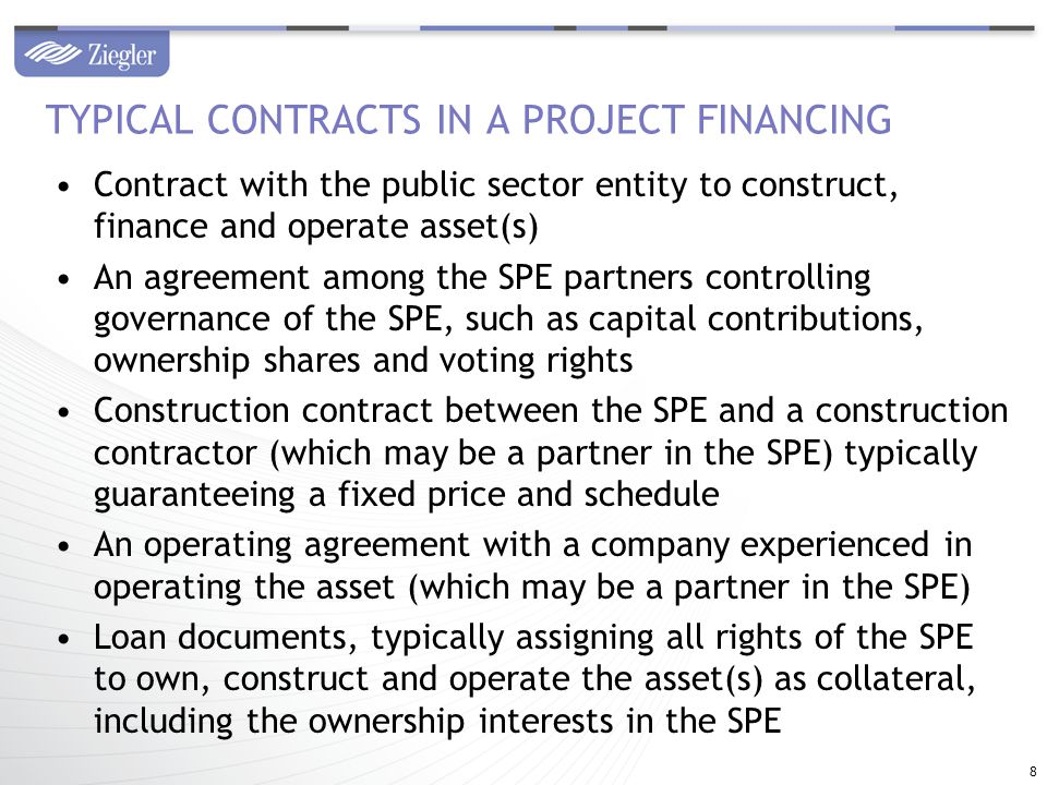 Contract with the public sector entity to construct, finance and operate asset(s) An agreement among the SPE partners controlling governance of the SPE, such as capital contributions, ownership shares and voting rights Construction contract between the SPE and a construction contractor (which may be a partner in the SPE) typically guaranteeing a fixed price and schedule An operating agreement with a company experienced in operating the asset (which may be a partner in the SPE) Loan documents, typically assigning all rights of the SPE to own, construct and operate the asset(s) as collateral, including the ownership interests in the SPE TYPICAL CONTRACTS IN A PROJECT FINANCING 8