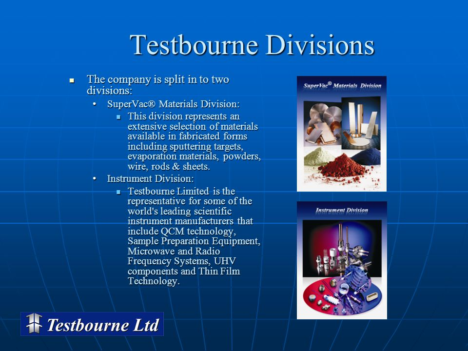 Testbourne Divisions Testbourne Divisions The company is split in to two divisions: The company is split in to two divisions: SuperVac® Materials Division:SuperVac® Materials Division: This division represents an extensive selection of materials available in fabricated forms including sputtering targets, evaporation materials, powders, wire, rods & sheets.