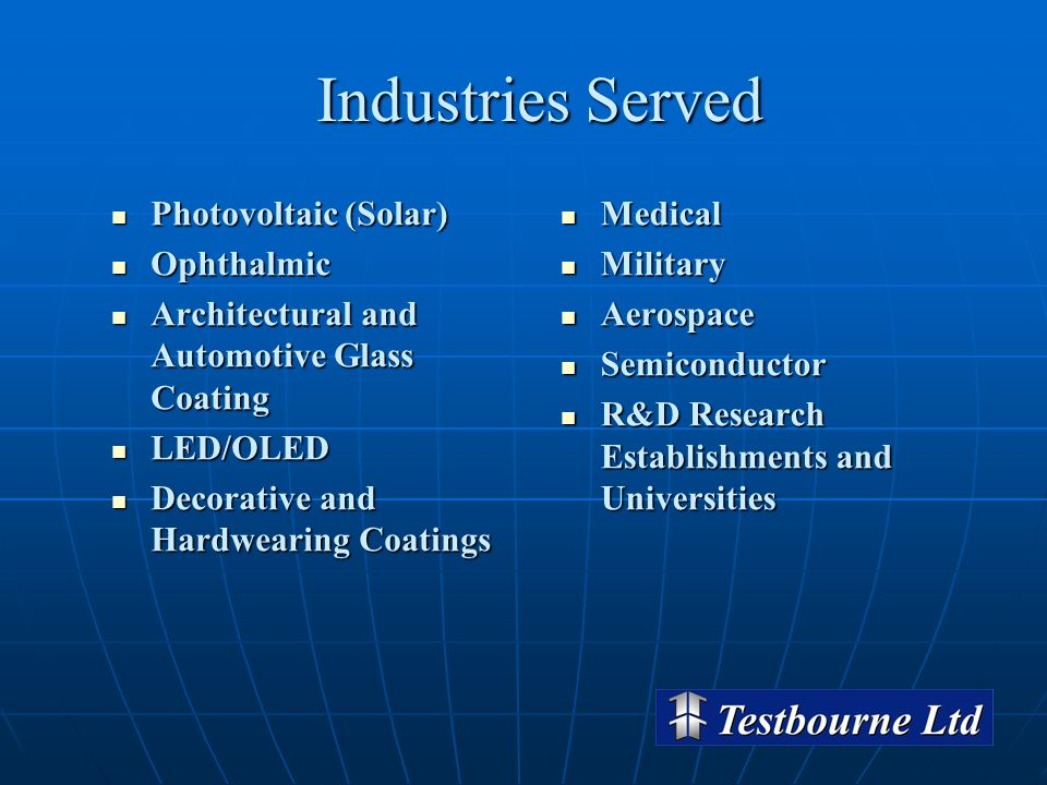Industries Served Photovoltaic (Solar) Photovoltaic (Solar) Ophthalmic Ophthalmic Architectural and Automotive Glass Coating Architectural and Automotive Glass Coating LED/OLED LED/OLED Decorative and Hardwearing Coatings Decorative and Hardwearing Coatings Medical Medical Military Military Aerospace Aerospace Semiconductor Semiconductor R&D Research Establishments and Universities R&D Research Establishments and Universities