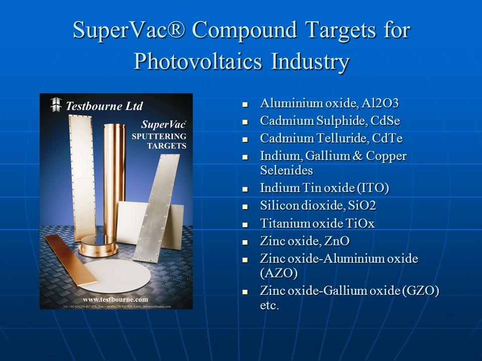 SuperVac® Compound Targets for Photovoltaics Industry Aluminium oxide, Al2O3 Aluminium oxide, Al2O3 Cadmium Sulphide, CdSe Cadmium Sulphide, CdSe Cadmium Telluride, CdTe Cadmium Telluride, CdTe Indium, Gallium & Copper Selenides Indium, Gallium & Copper Selenides Indium Tin oxide (ITO) Indium Tin oxide (ITO) Silicon dioxide, SiO2 Silicon dioxide, SiO2 Titanium oxide TiOx Titanium oxide TiOx Zinc oxide, ZnO Zinc oxide, ZnO Zinc oxide-Aluminium oxide (AZO) Zinc oxide-Aluminium oxide (AZO) Zinc oxide-Gallium oxide (GZO) etc.