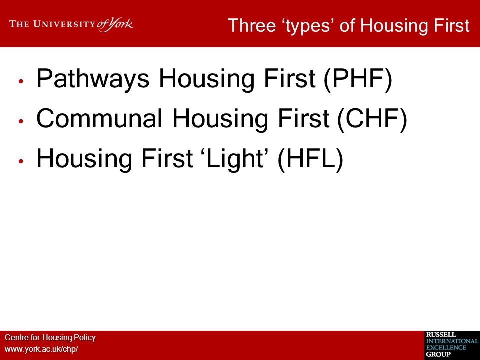 Centre for Housing Policy www.york.ac.uk/chp/ Three 'types' of Housing First Pathways Housing First (PHF) Communal Housing First (CHF) Housing First '