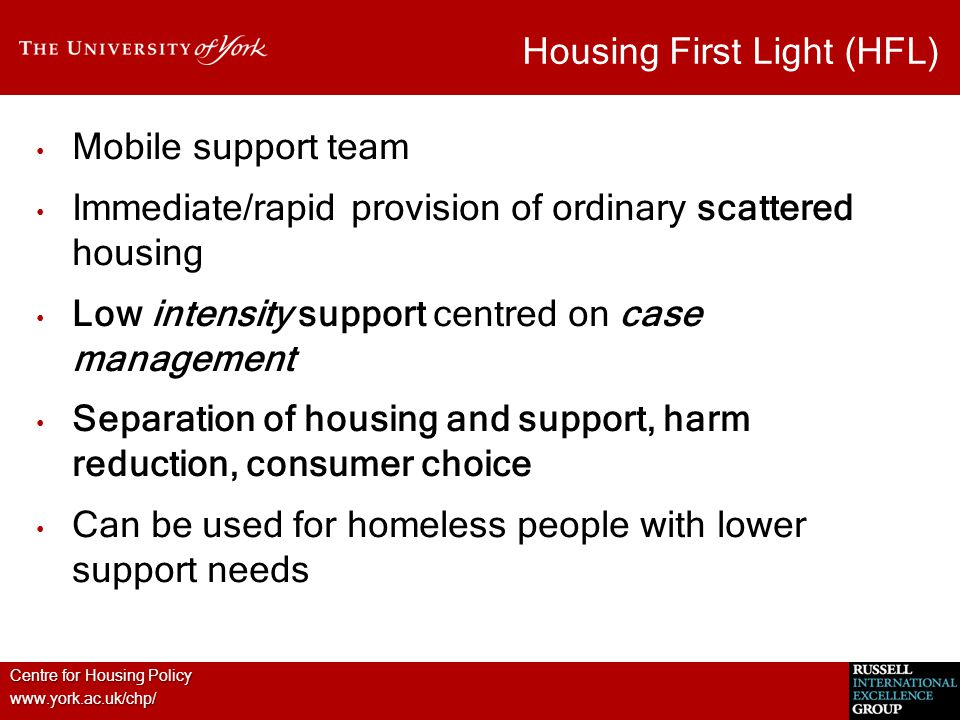 Centre for Housing Policy www.york.ac.uk/chp/ Housing First Light (HFL) Mobile support team Immediate/rapid provision of ordinary scattered housing Lo