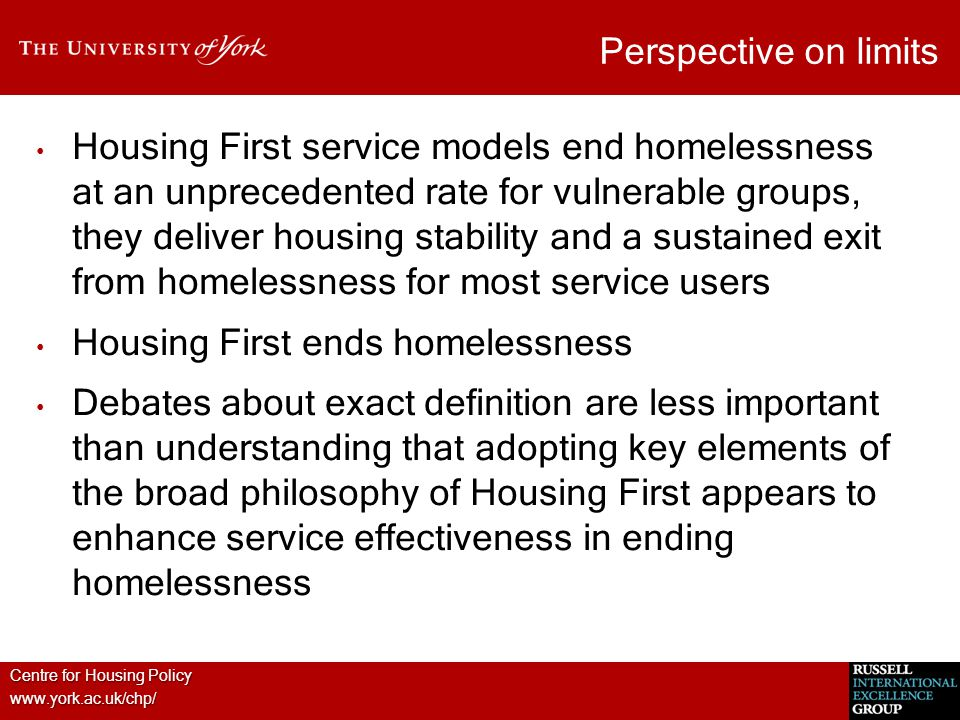 Centre for Housing Policy www.york.ac.uk/chp/ Perspective on limits Housing First service models end homelessness at an unprecedented rate for vulnerable groups, they deliver housing stability and a sustained exit from homelessness for most service users Housing First ends homelessness Debates about exact definition are less important than understanding that adopting key elements of the broad philosophy of Housing First appears to enhance service effectiveness in ending homelessness