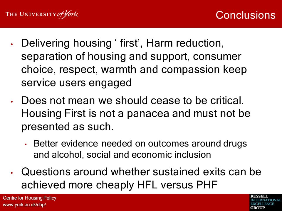 Centre for Housing Policy www.york.ac.uk/chp/ Conclusions Delivering housing ' first', Harm reduction, separation of housing and support, consumer choice, respect, warmth and compassion keep service users engaged Does not mean we should cease to be critical.
