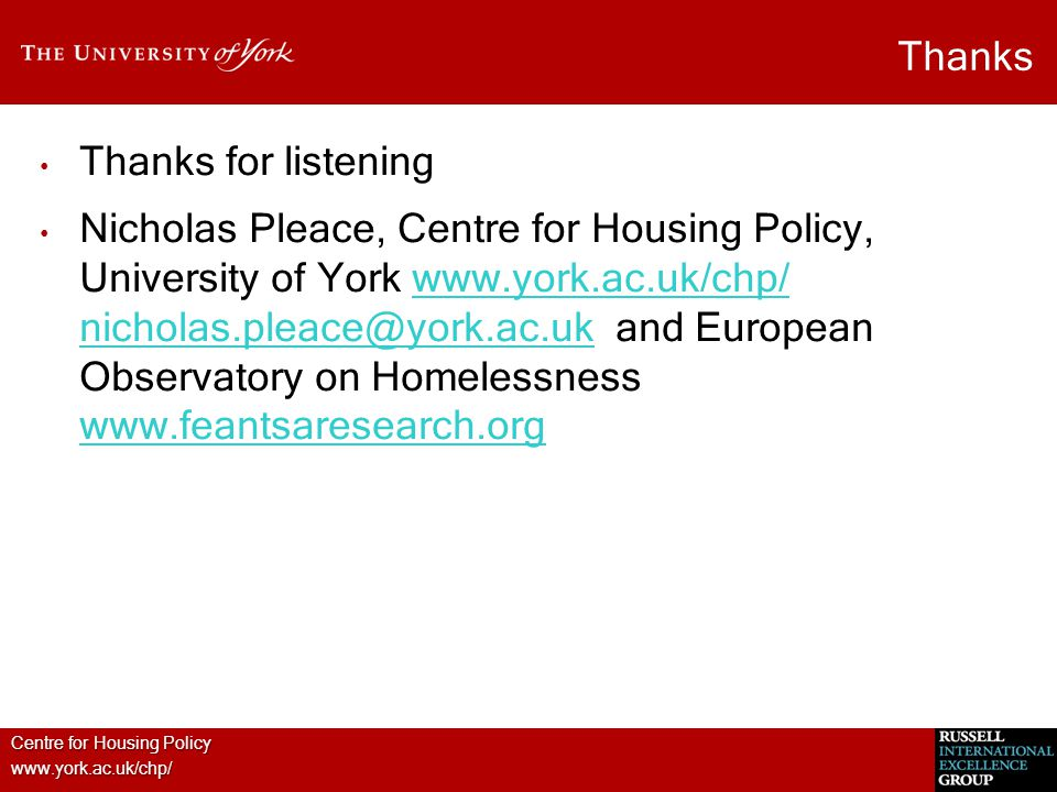Centre for Housing Policy www.york.ac.uk/chp/ Thanks Thanks for listening Nicholas Pleace, Centre for Housing Policy, University of York www.york.ac.uk/chp/ nicholas.pleace@york.ac.uk and European Observatory on Homelessness www.feantsaresearch.orgwww.york.ac.uk/chp/ nicholas.pleace@york.ac.uk www.feantsaresearch.org