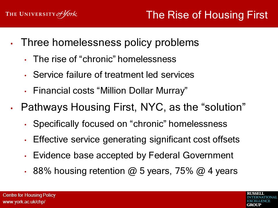 Centre for Housing Policy www.york.ac.uk/chp/ The Rise of Housing First Three homelessness policy problems The rise of chronic homelessness Service failure of treatment led services Financial costs Million Dollar Murray Pathways Housing First, NYC, as the solution Specifically focused on chronic homelessness Effective service generating significant cost offsets Evidence base accepted by Federal Government 88% housing retention @ 5 years, 75% @ 4 years
