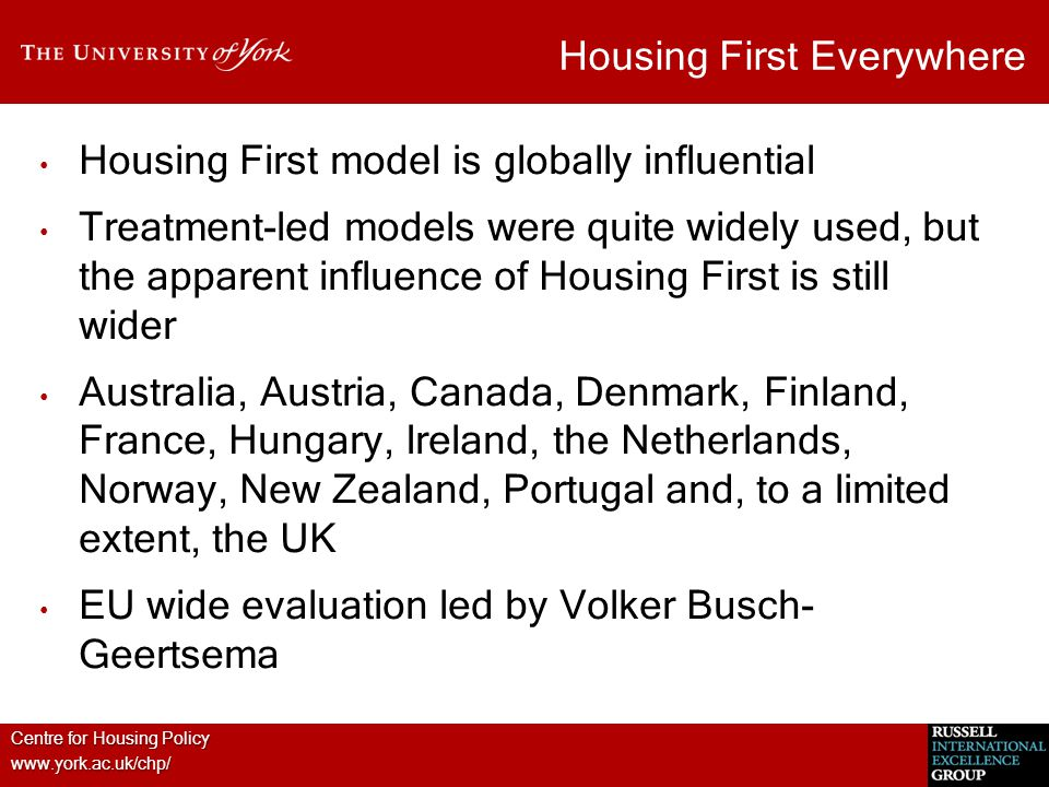 Centre for Housing Policy www.york.ac.uk/chp/ Housing First Everywhere Housing First model is globally influential Treatment-led models were quite widely used, but the apparent influence of Housing First is still wider Australia, Austria, Canada, Denmark, Finland, France, Hungary, Ireland, the Netherlands, Norway, New Zealand, Portugal and, to a limited extent, the UK EU wide evaluation led by Volker Busch- Geertsema
