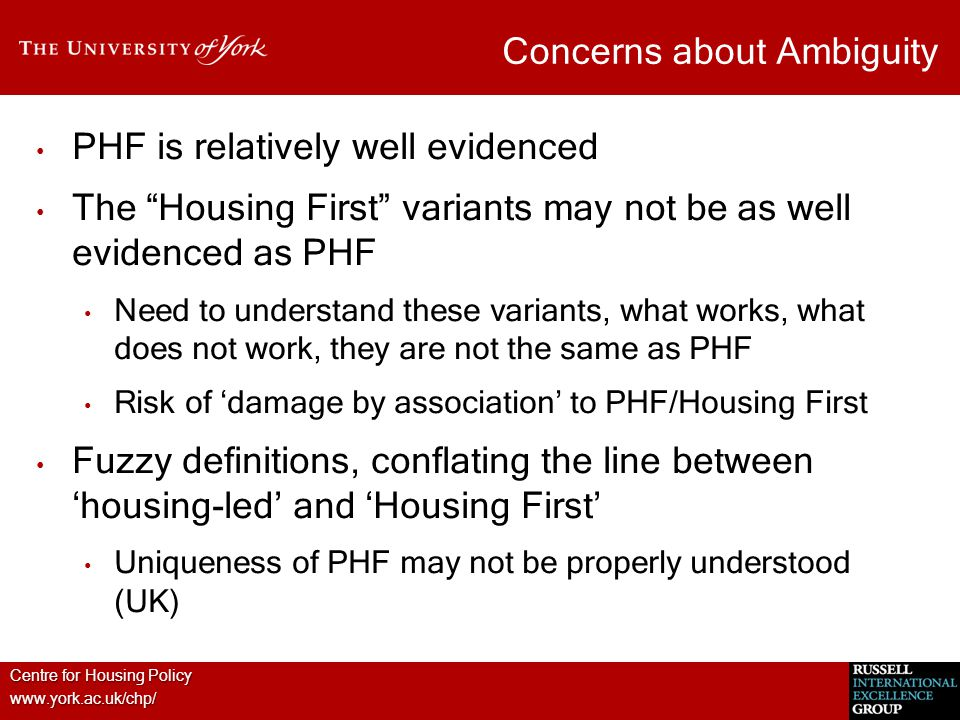 """Centre for Housing Policy www.york.ac.uk/chp/ Concerns about Ambiguity PHF is relatively well evidenced The """"Housing First"""" variants may not be as wel"""