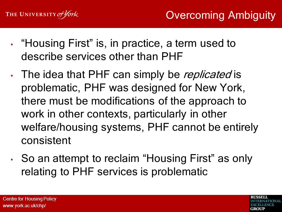 Centre for Housing Policy www.york.ac.uk/chp/ Overcoming Ambiguity Housing First is, in practice, a term used to describe services other than PHF The idea that PHF can simply be replicated is problematic, PHF was designed for New York, there must be modifications of the approach to work in other contexts, particularly in other welfare/housing systems, PHF cannot be entirely consistent So an attempt to reclaim Housing First as only relating to PHF services is problematic