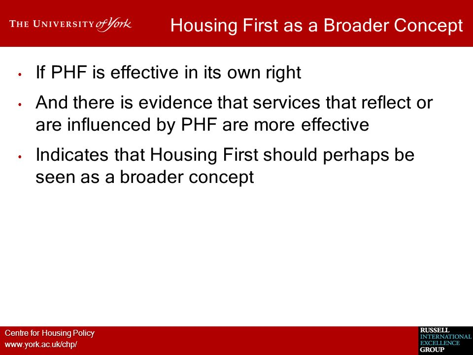 Centre for Housing Policy www.york.ac.uk/chp/ Housing First as a Broader Concept If PHF is effective in its own right And there is evidence that services that reflect or are influenced by PHF are more effective Indicates that Housing First should perhaps be seen as a broader concept