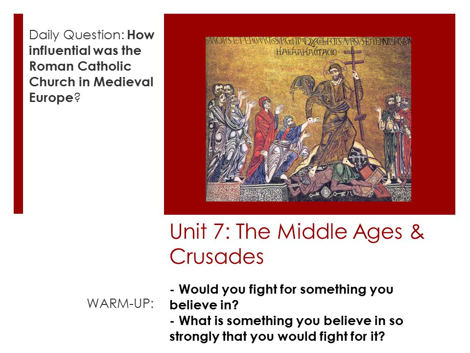 Unit 7: The Middle Ages & Crusades Daily Question: How influential was the Roman Catholic Church in Medieval Europe .