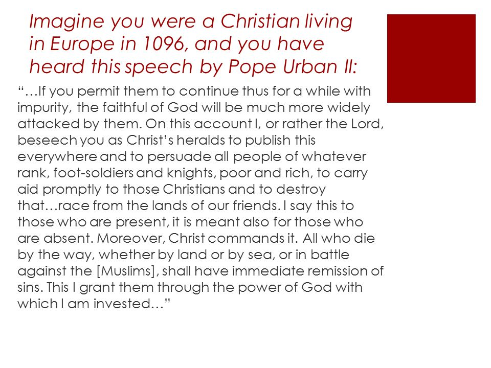 Imagine you were a Christian living in Europe in 1096, and you have heard this speech by Pope Urban II: …If you permit them to continue thus for a while with impurity, the faithful of God will be much more widely attacked by them.