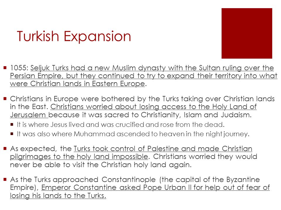 Turkish Expansion  1055: Seljuk Turks had a new Muslim dynasty with the Sultan ruling over the Persian Empire, but they continued to try to expand their territory into what were Christian lands in Eastern Europe.