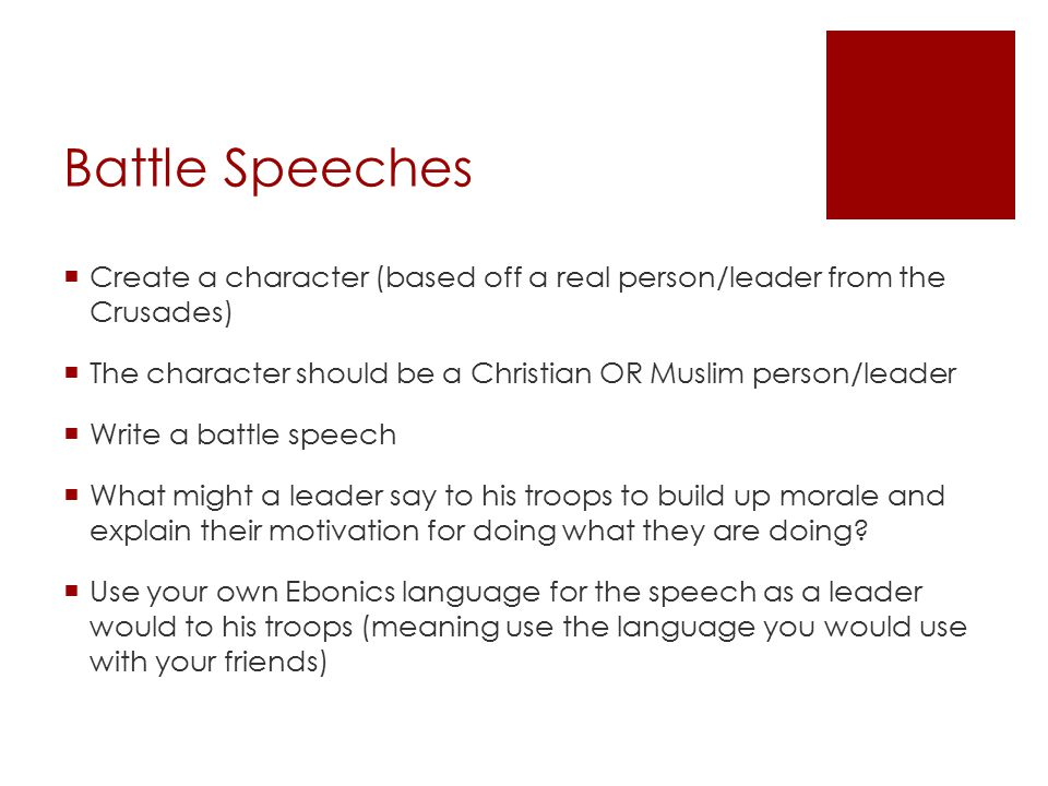 Battle Speeches  Create a character (based off a real person/leader from the Crusades)  The character should be a Christian OR Muslim person/leader  Write a battle speech  What might a leader say to his troops to build up morale and explain their motivation for doing what they are doing.