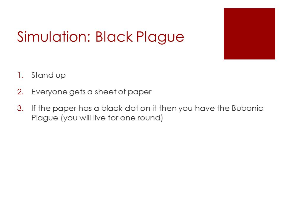 Simulation: Black Plague 1.Stand up 2.Everyone gets a sheet of paper 3.If the paper has a black dot on it then you have the Bubonic Plague (you will live for one round)