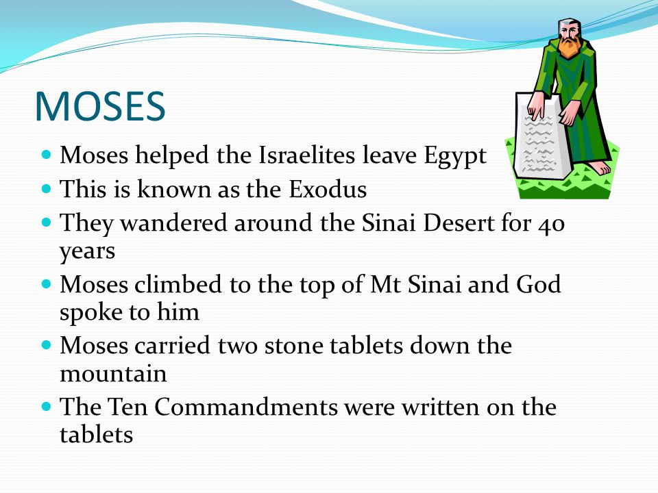 MOSES Moses helped the Israelites leave Egypt This is known as the Exodus They wandered around the Sinai Desert for 40 years Moses climbed to the top of Mt Sinai and God spoke to him Moses carried two stone tablets down the mountain The Ten Commandments were written on the tablets