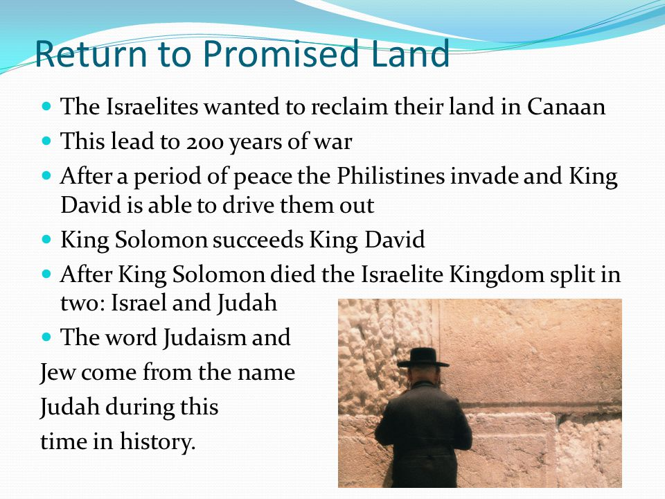 Return to Promised Land The Israelites wanted to reclaim their land in Canaan This lead to 200 years of war After a period of peace the Philistines invade and King David is able to drive them out King Solomon succeeds King David After King Solomon died the Israelite Kingdom split in two: Israel and Judah The word Judaism and Jew come from the name Judah during this time in history.