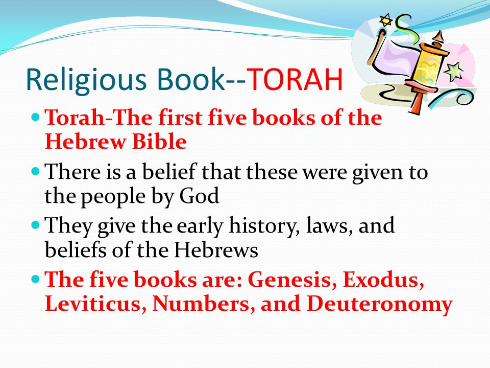 Religious Book--TORAH Torah-The first five books of the Hebrew Bible There is a belief that these were given to the people by God They give the early history, laws, and beliefs of the Hebrews The five books are: Genesis, Exodus, Leviticus, Numbers, and Deuteronomy