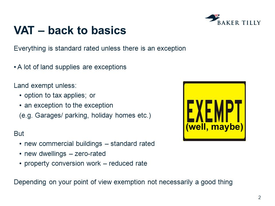 VAT – back to basics Everything is standard rated unless there is an exception A lot of land supplies are exceptions Land exempt unless: option to tax