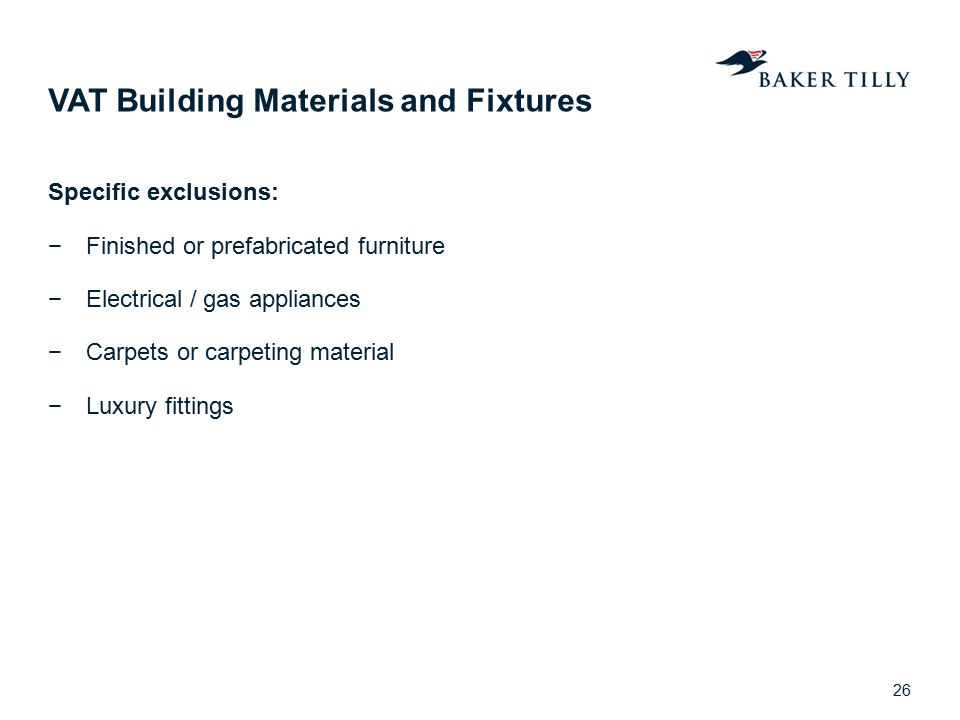 VAT Building Materials and Fixtures Specific exclusions: −Finished or prefabricated furniture −Electrical / gas appliances −Carpets or carpeting mater