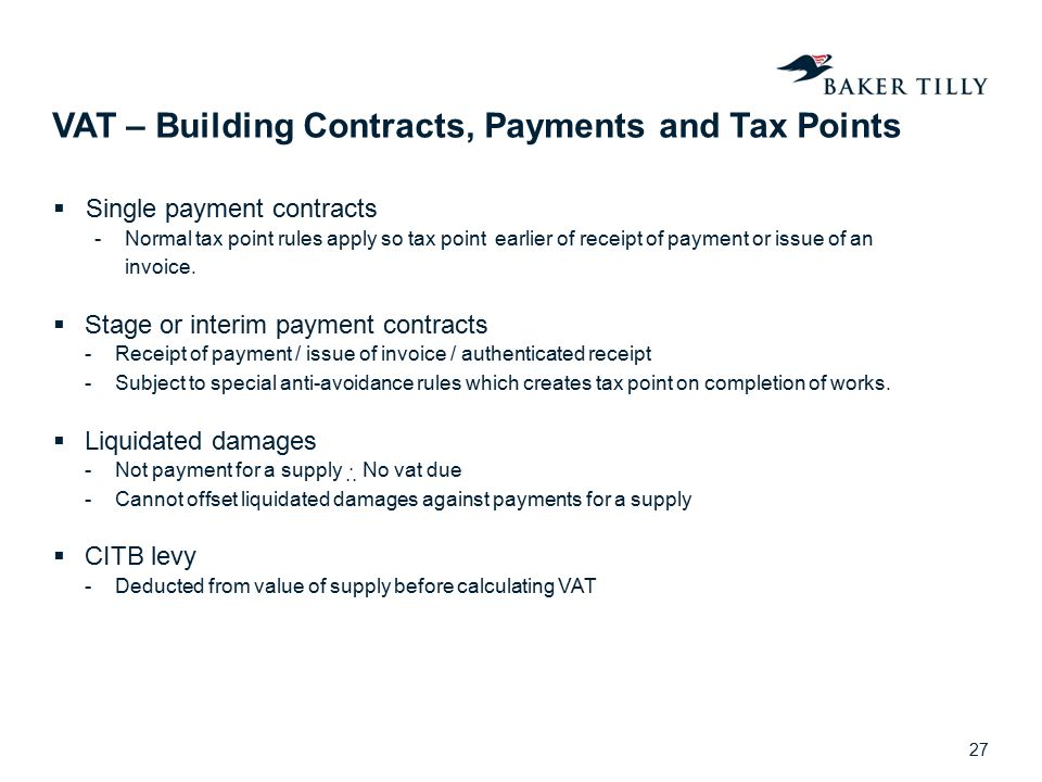 VAT – Building Contracts, Payments and Tax Points  Single payment contracts -Normal tax point rules apply so tax point earlier of receipt of payment