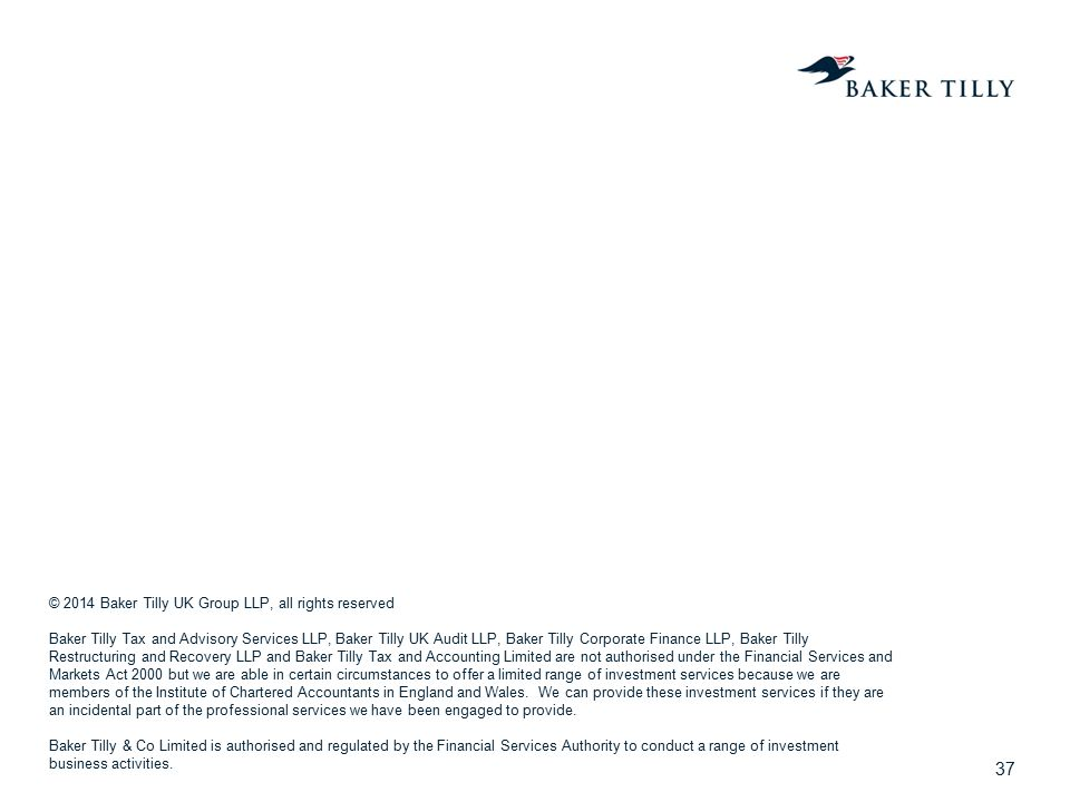 37 © 2014 Baker Tilly UK Group LLP, all rights reserved Baker Tilly Tax and Advisory Services LLP, Baker Tilly UK Audit LLP, Baker Tilly Corporate Fin