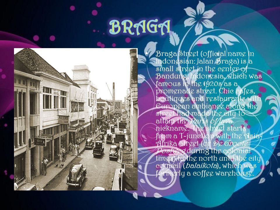 Braga Street (official name in Indonesian: Jalan Braga) is a small street in the center of Bandung, Indonesia, which was famous in the 1920s as a promenade street.