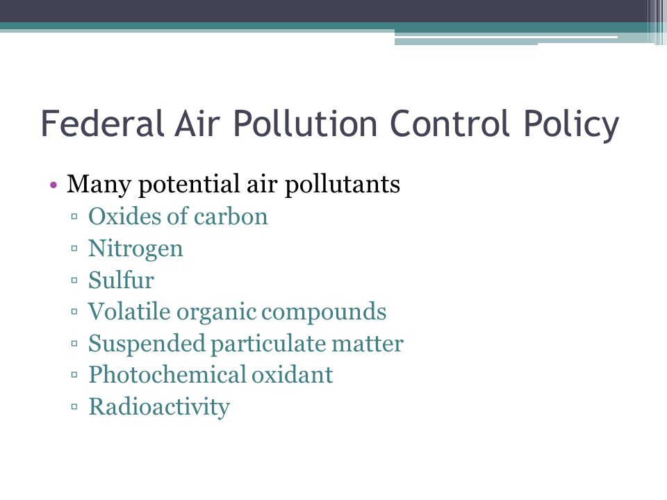 Federal Air Pollution Control Policy Many potential air pollutants ▫Oxides of carbon ▫Nitrogen ▫Sulfur ▫Volatile organic compounds ▫Suspended particulate matter ▫Photochemical oxidant ▫Radioactivity