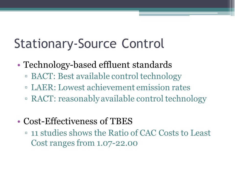 Stationary-Source Control Technology-based effluent standards ▫BACT: Best available control technology ▫LAER: Lowest achievement emission rates ▫RACT: reasonably available control technology Cost-Effectiveness of TBES ▫11 studies shows the Ratio of CAC Costs to Least Cost ranges from 1.07-22.00