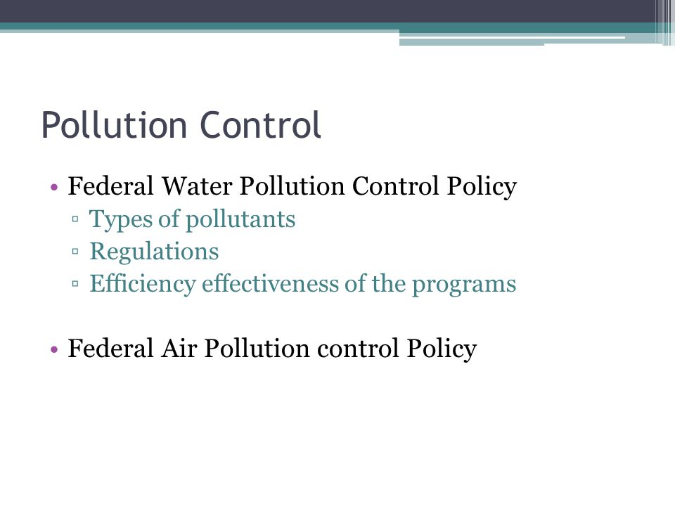 Pollution Control Federal Water Pollution Control Policy ▫Types of pollutants ▫Regulations ▫Efficiency effectiveness of the programs Federal Air Pollution control Policy
