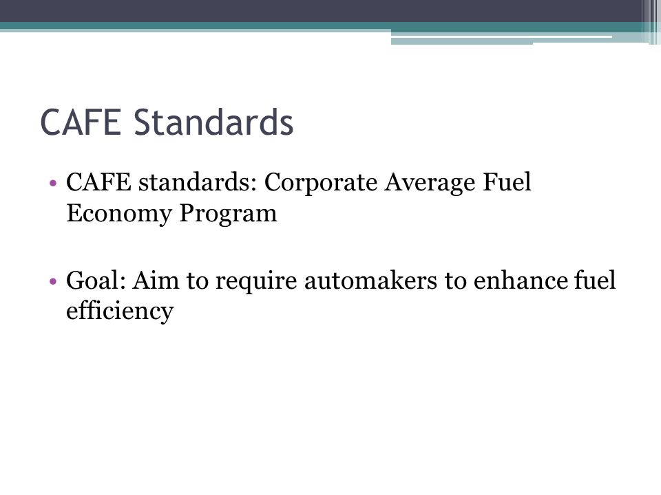CAFE Standards CAFE standards: Corporate Average Fuel Economy Program Goal: Aim to require automakers to enhance fuel efficiency