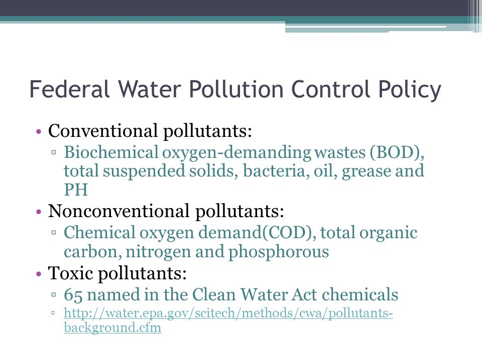 Federal Water Pollution Control Policy Conventional pollutants: ▫Biochemical oxygen-demanding wastes (BOD), total suspended solids, bacteria, oil, grease and PH Nonconventional pollutants: ▫Chemical oxygen demand(COD), total organic carbon, nitrogen and phosphorous Toxic pollutants: ▫65 named in the Clean Water Act chemicals ▫http://water.epa.gov/scitech/methods/cwa/pollutants- background.cfmhttp://water.epa.gov/scitech/methods/cwa/pollutants- background.cfm